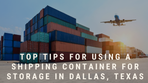 Top tips for using a shipping container for storage in Dallas, Texas